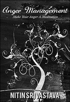 Anger Management: Make Your Anger A Meditation. By Nitin Srivastava