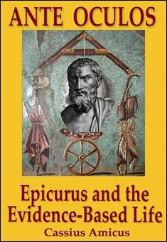 Ante Oculos: Epicurus and the Evidence-Based Life by Cassius Amicus