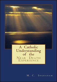 A Catholic Understanding of the Near Death Experience. By M. C. Ingraham