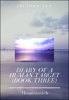 Diary of a Human Target (Book Three) - Homestretch. By Isidora Vey