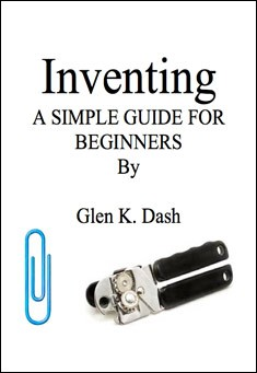 Inventing. A simple guide for beginners. By Glen K. Dash