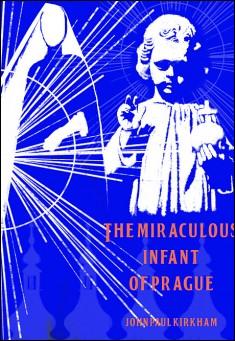 The Miraculous Infant of Prague by John Paul Kirkham