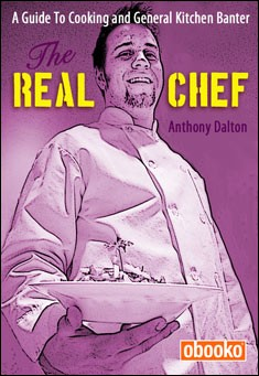 The Real Chef: A Guide To Cooking and General Kitchen Banter by Anthony Dalton