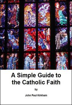A Simple Guide to the Catholic Faith. By John Paul Kirkham