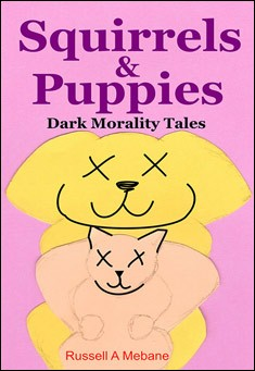 Squirrels & Puppies: Dark Morality Tales. By Russell A. Mebane