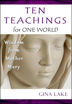 Ten Teachings for One World: Wisdom from Mother Mary By Gina Lake