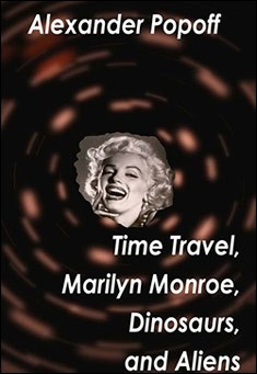 Time Travel, Marilyn Monroe, Dinosaurs, and Aliens By Alexander Popoff