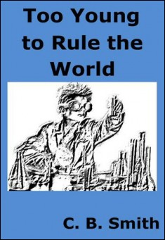 Book cover: Too Young to Rule the World. By C.B. Smith