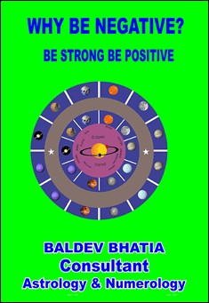 Why Be Negative? Be Strong, Be Positive. By Baldev Bhatia