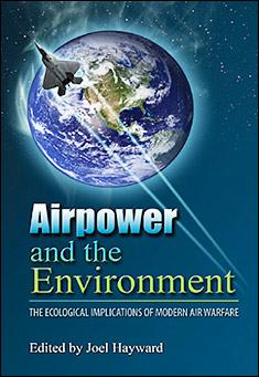 Air Power and the Environment: The Ecological Implications of Modern Air Warfare By Joel Hayward