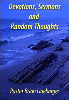 Devotions, Sermons and Random Thoughts by Pastor Brian Linebarger