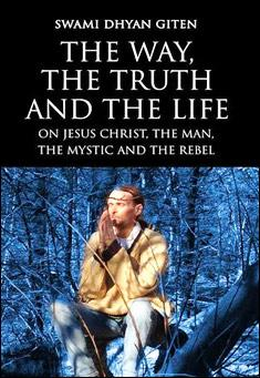 The Way, the Truth and the Life: On Jesus Christ, the Man, the Mystic and the Rebel. By Swami Dhyan Giten