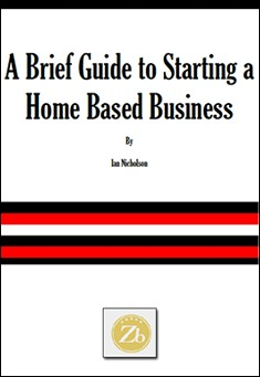 A Brief Guide to Starting a Home Based Business by Ian Nicholson