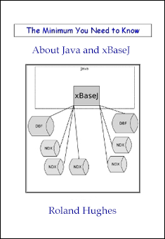 The Minimum You Need to Know about Java and xBaseJ Roland Hughes