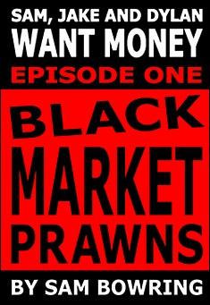 Sam, Jake and Dylan Want Money: Episode 1 - Black Market Prawns - Sam Bowring
