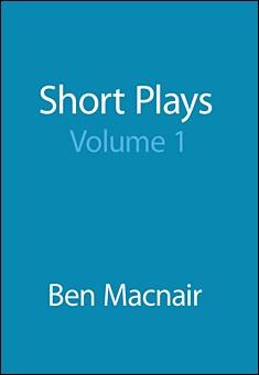 Short Plays Volume 1 by Ben Macnair