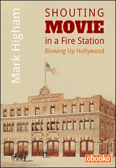 Shouting Movie in a Fire Station: Blowing Up Hollywood by Mark Higham