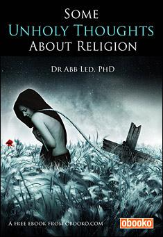 Some Unholy Thoughts About Religion. By Dr Abb Led, PhD