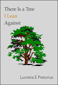 There Is a Tree I Lean Against. By Lucretia E. Pretorius