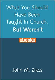 What You Should Have Been Taught In Church, But Weren't. John M. Zikos